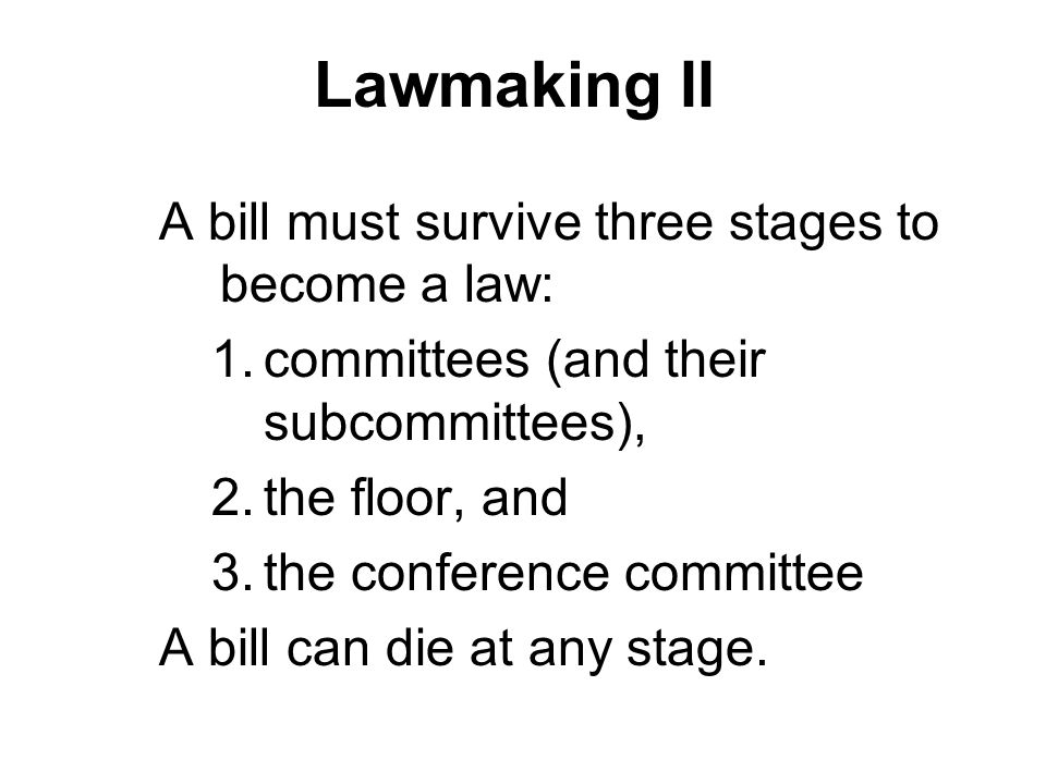 Lawmaking II A bill must survive three stages to become a law: 1.committees (and their subcommittees), 2.the floor, and 3.the conference committee A b