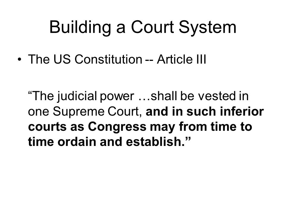 Building a Court System The US Constitution -- Article III The judicial power …shall be vested in one Supreme Court, and in such inferior courts as Co