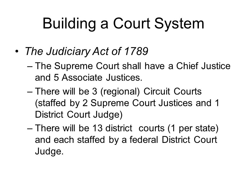 Building a Court System The Judiciary Act of 1789 –The Supreme Court shall have a Chief Justice and 5 Associate Justices. –There will be 3 (regional)