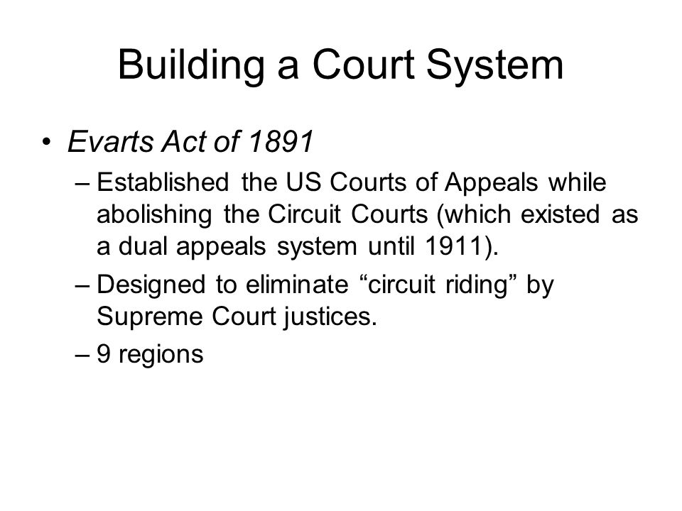 Building a Court System Evarts Act of 1891 –Established the US Courts of Appeals while abolishing the Circuit Courts (which existed as a dual appeals