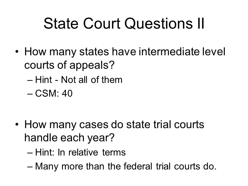 State Court Questions II How many states have intermediate level courts of appeals? –Hint - Not all of them –CSM: 40 How many cases do state trial cou
