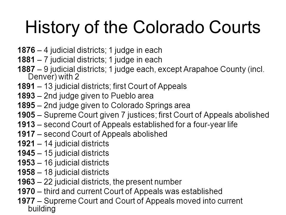 History of the Colorado Courts 1876 – 4 judicial districts; 1 judge in each 1881 – 7 judicial districts; 1 judge in each 1887 – 9 judicial districts;