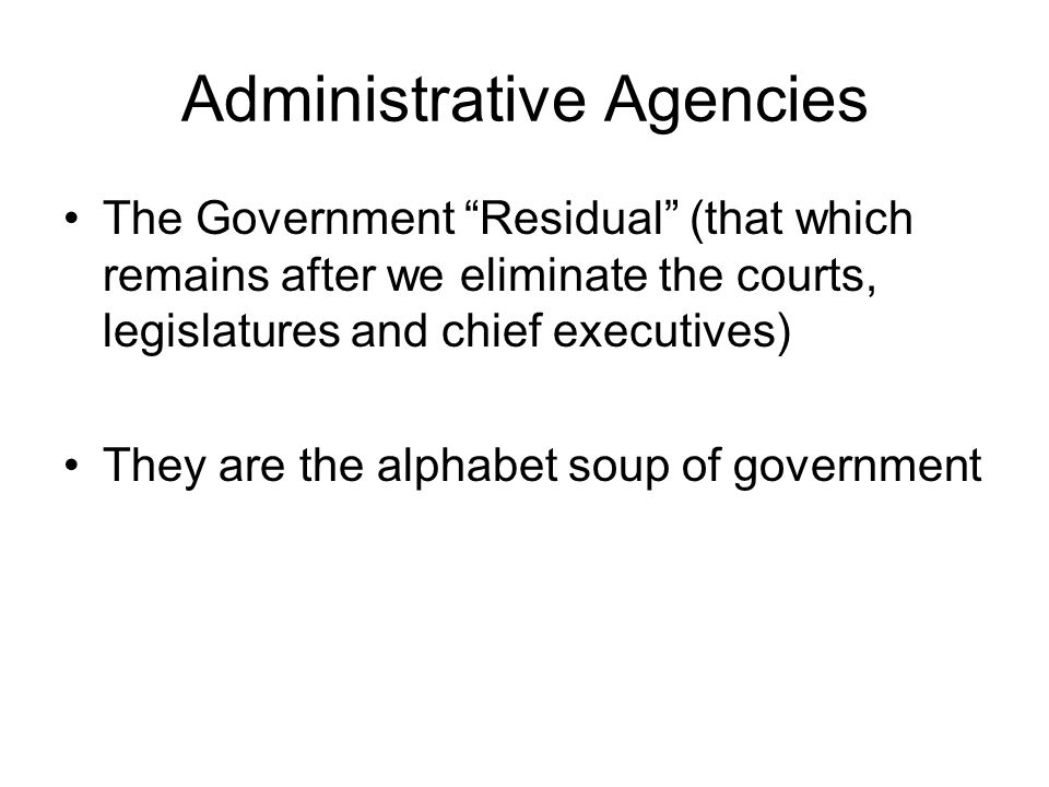 Administrative Agencies The Government Residual (that which remains after we eliminate the courts, legislatures and chief executives) They are the alp