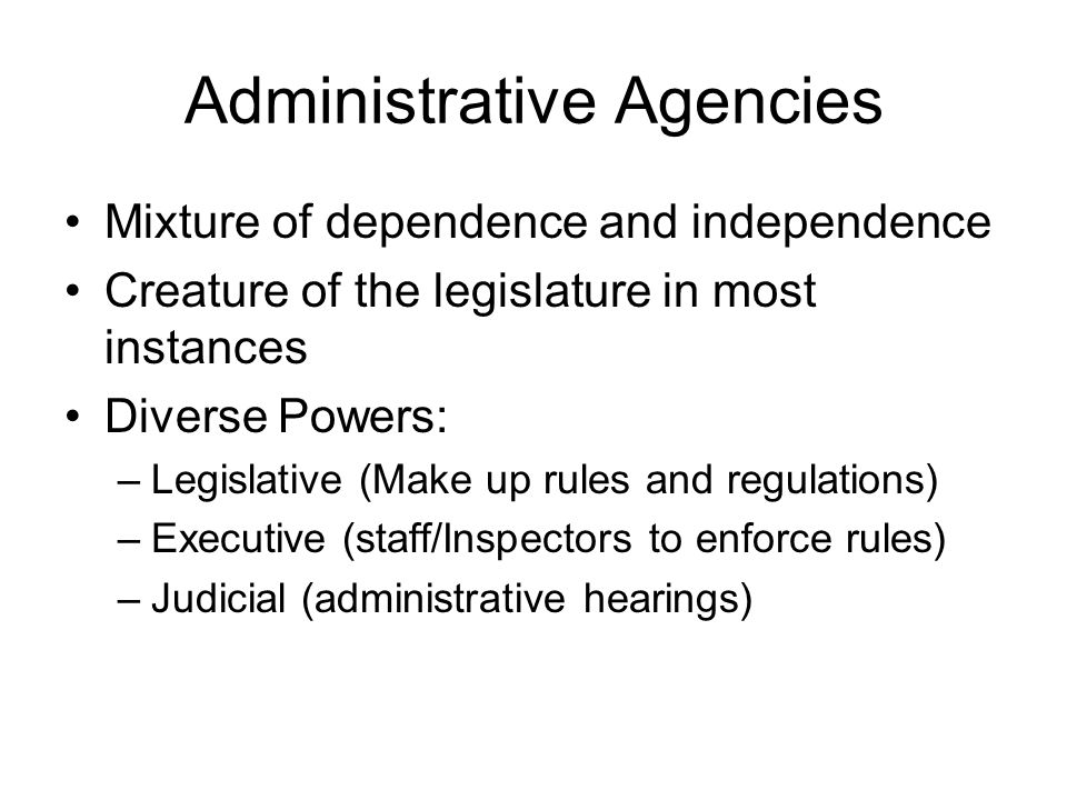 Administrative Agencies Mixture of dependence and independence Creature of the legislature in most instances Diverse Powers: –Legislative (Make up rul