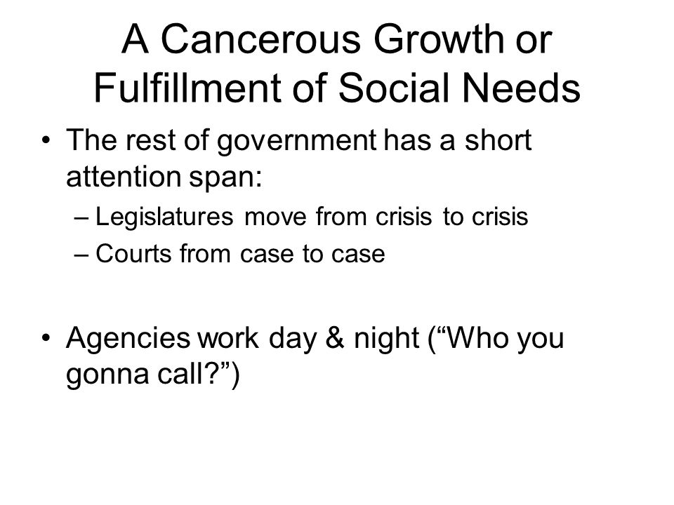 A Cancerous Growth or Fulfillment of Social Needs The rest of government has a short attention span: –Legislatures move from crisis to crisis –Courts