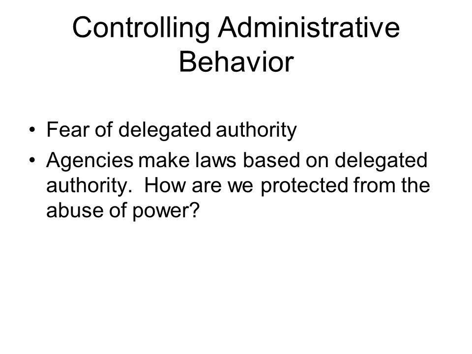 Controlling Administrative Behavior Fear of delegated authority Agencies make laws based on delegated authority. How are we protected from the abuse o