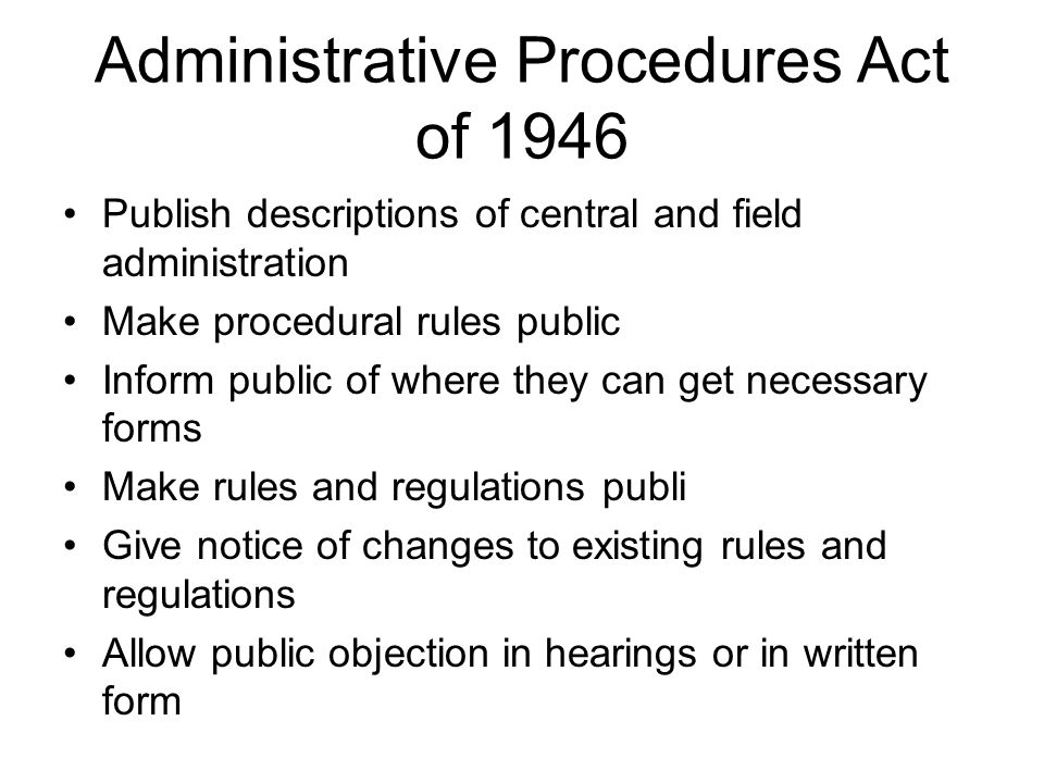 Administrative Procedures Act of 1946 Publish descriptions of central and field administration Make procedural rules public Inform public of where the