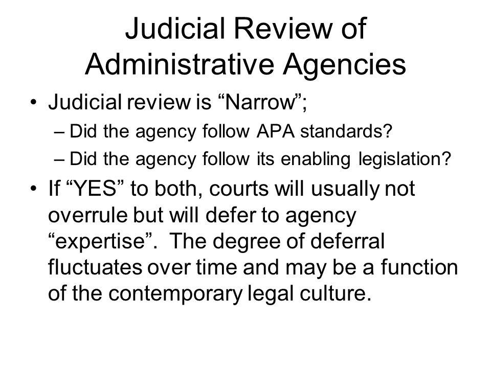 Judicial Review of Administrative Agencies Judicial review is Narrow; –Did the agency follow APA standards? –Did the agency follow its enabling legisl