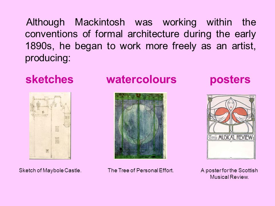 Although Mackintosh was working within the conventions of formal architecture during the early 1890s, he began to work more freely as an artist, produ