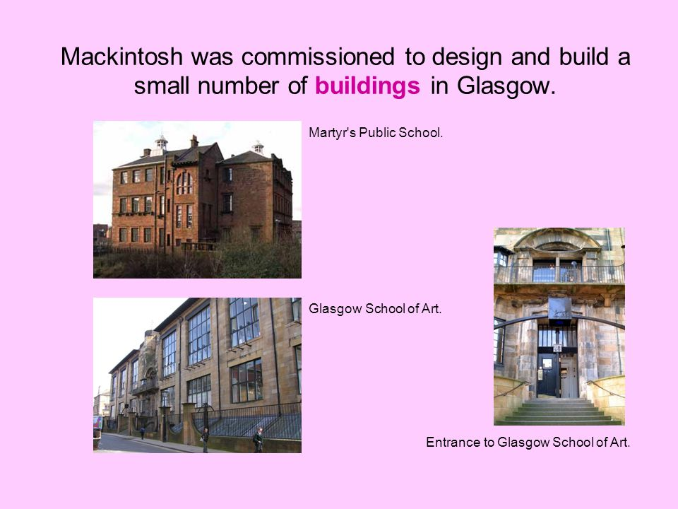 Mackintosh was commissioned to design and build a small number of buildings in Glasgow. Martyr's Public School. Glasgow School of Art. Entrance to Gla