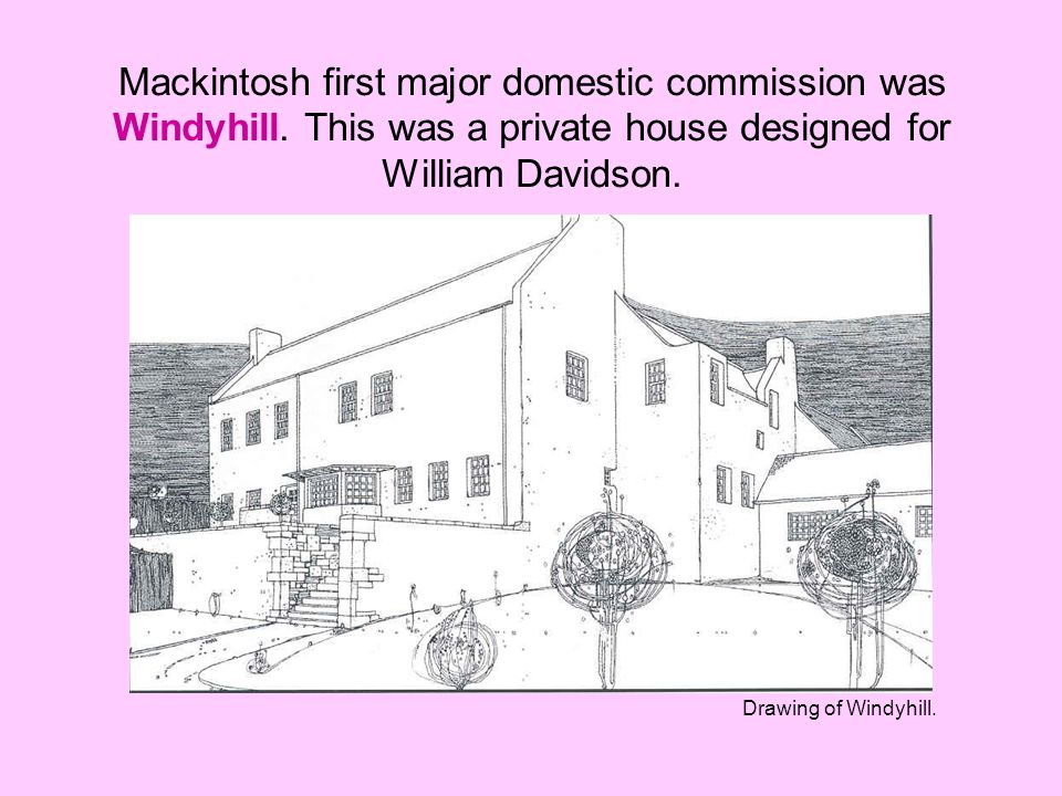 Mackintosh first major domestic commission was Windyhill. This was a private house designed for William Davidson. Drawing of Windyhill.