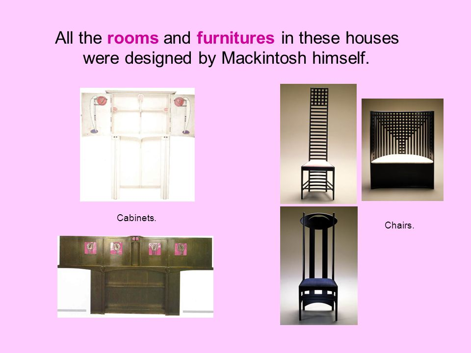 All the rooms and furnitures in these houses were designed by Mackintosh himself. Cabinets. Chairs.