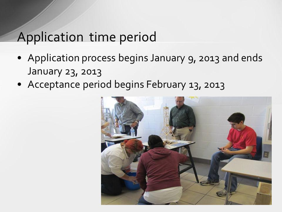 Application process begins January 9, 2013 and ends January 23, 2013 Acceptance period begins February 13, 2013 Application time period