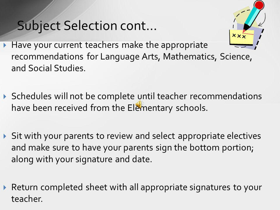 Subject Selection cont… Have your current teachers make the appropriate recommendations for Language Arts, Mathematics, Science, and Social Studies. S