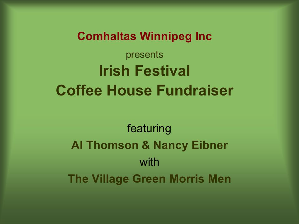 featuring Al Thomson & Nancy Eibner with The Village Green Morris Men Comhaltas Winnipeg Inc presents Irish Festival Coffee House Fundraiser