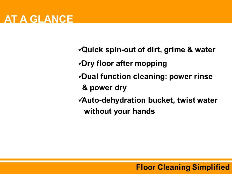 Floor Cleaning Simplified Quick spin-out of dirt, grime & water Dry floor after mopping Dual function cleaning: power rinse & power dry Auto-dehydration bucket, twist water without your hands AT A GLANCE