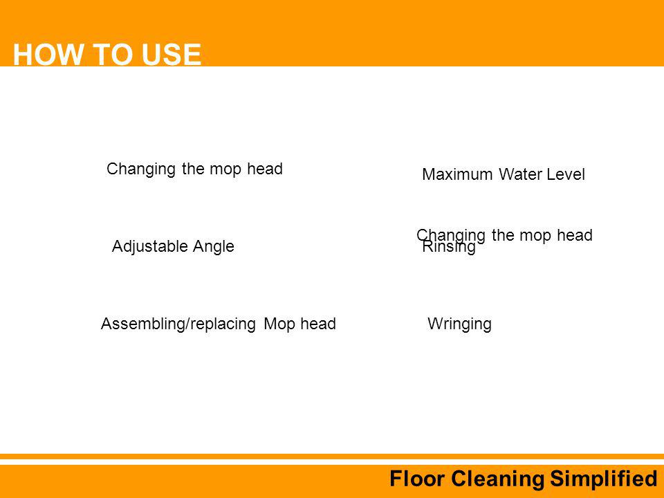 Floor Cleaning Simplified Changing the mop head Adjustable Angle Assembling/replacing Mop head Changing the mop head Wringing Rinsing Maximum Water Level HOW TO USE