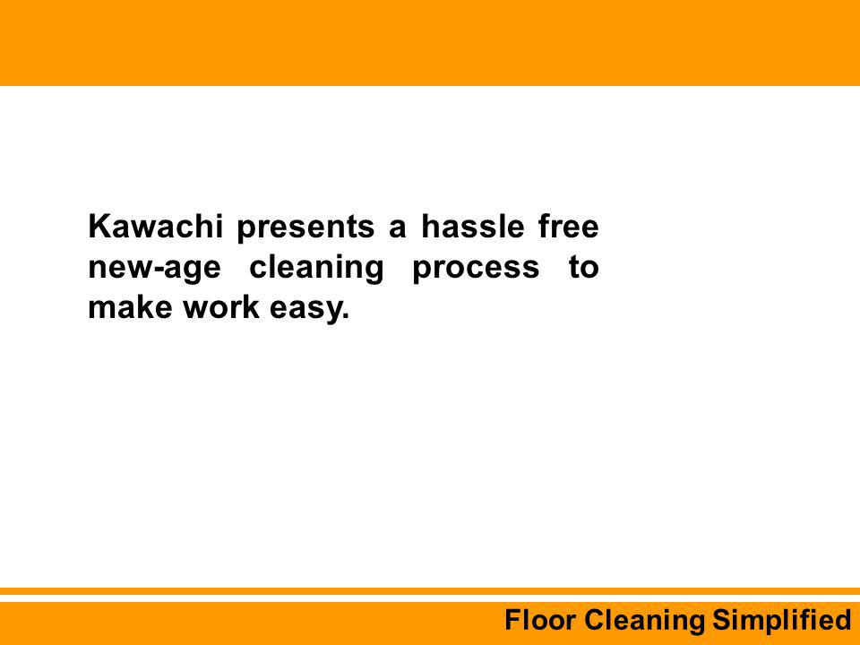 Floor Cleaning Simplified Kawachi presents a hassle free new-age cleaning process to make work easy.