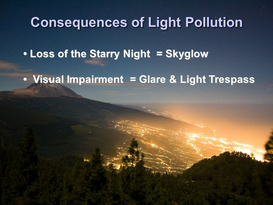 Consequences of Light Pollution Loss of the Starry Night = Skyglow Visual Impairment = Glare & Light Trespass Loss of the Starry Night = Skyglow Visual Impairment = Glare & Light Trespass