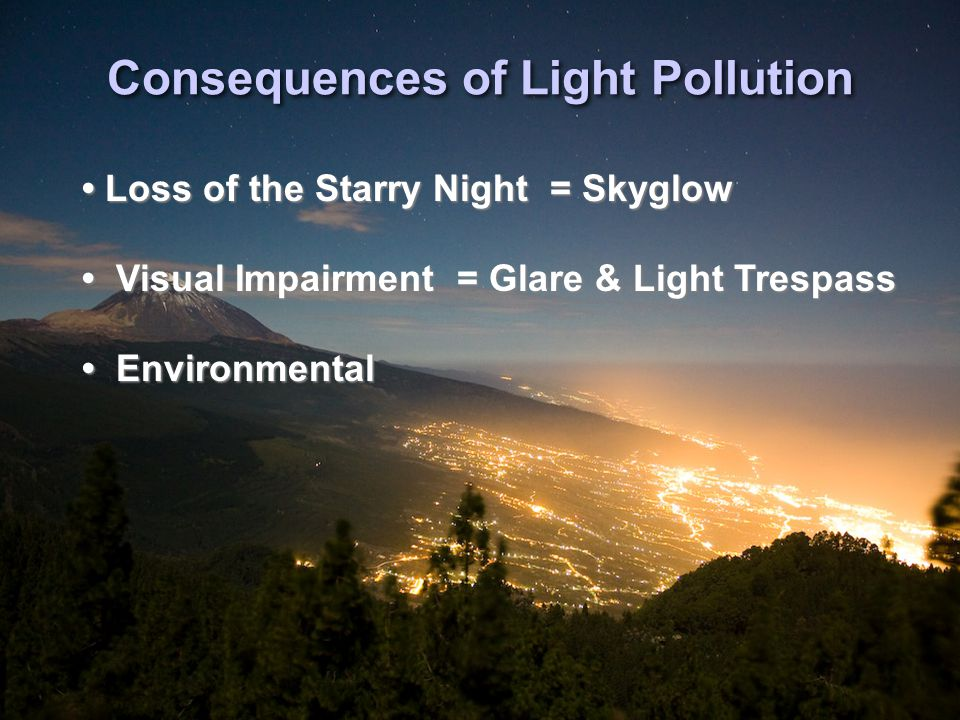 Consequences of Light Pollution Loss of the Starry Night = Skyglow Visual Impairment = Glare & Light Trespass Environmental Loss of the Starry Night = Skyglow Visual Impairment = Glare & Light Trespass Environmental