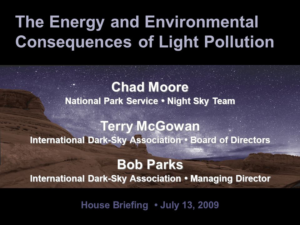 House Briefing July 13, 2009 Chad Moore National Park Service Night Sky Team Terry McGowan International Dark-Sky Association Board of Directors Bob Parks International Dark-Sky Association Managing Director The Energy and Environmental Consequences of Light Pollution