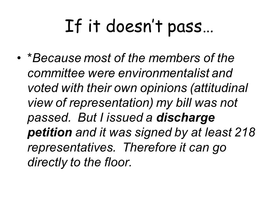 If it doesnt pass… *Because most of the members of the committee were environmentalist and voted with their own opinions (attitudinal view of representation) my bill was not passed.