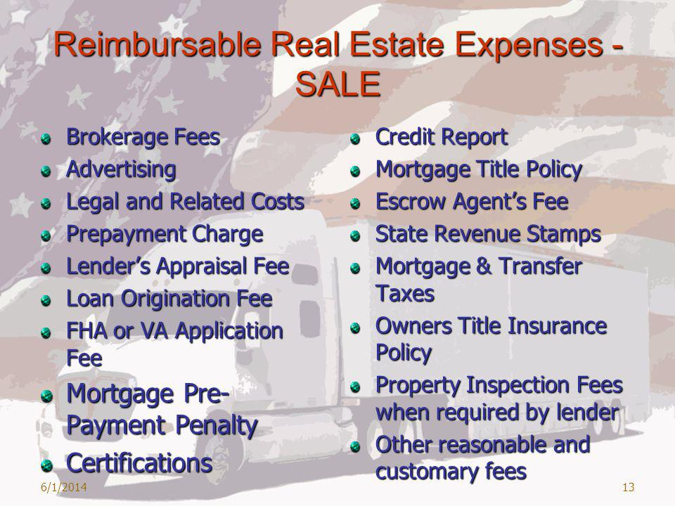 Reimbursable Real Estate Expenses - SALE Brokerage Fees Advertising Legal and Related Costs Prepayment Charge Lenders Appraisal Fee Loan Origination Fee FHA or VA Application Fee Mortgage Pre- Payment Penalty Certifications Credit Report Mortgage Title Policy Escrow Agents Fee State Revenue Stamps Mortgage & Transfer Taxes Owners Title Insurance Policy Property Inspection Fees when required by lender Other reasonable and customary fees 6/1/201413