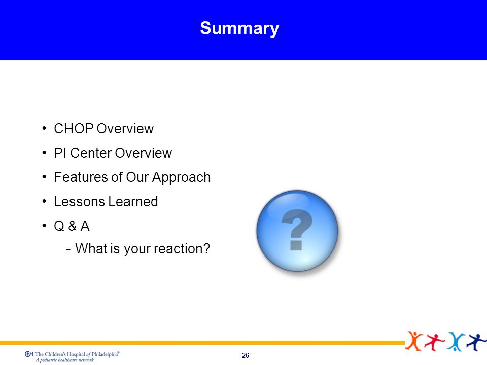 26 Summary CHOP Overview PI Center Overview Features of Our Approach Lessons Learned Q & A What is your reaction?