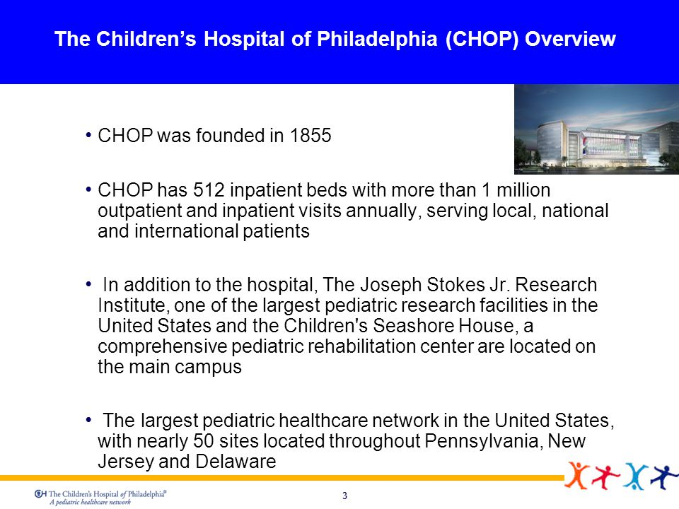 4 Organization Mission Statement The Children s Hospital of Philadelphia, the oldest hospital in the United States dedicated exclusively to pediatrics, strives to be the world leader in the advancement of healthcare for children by integrating excellent patient care, innovative research and quality professional education into all of its programs.