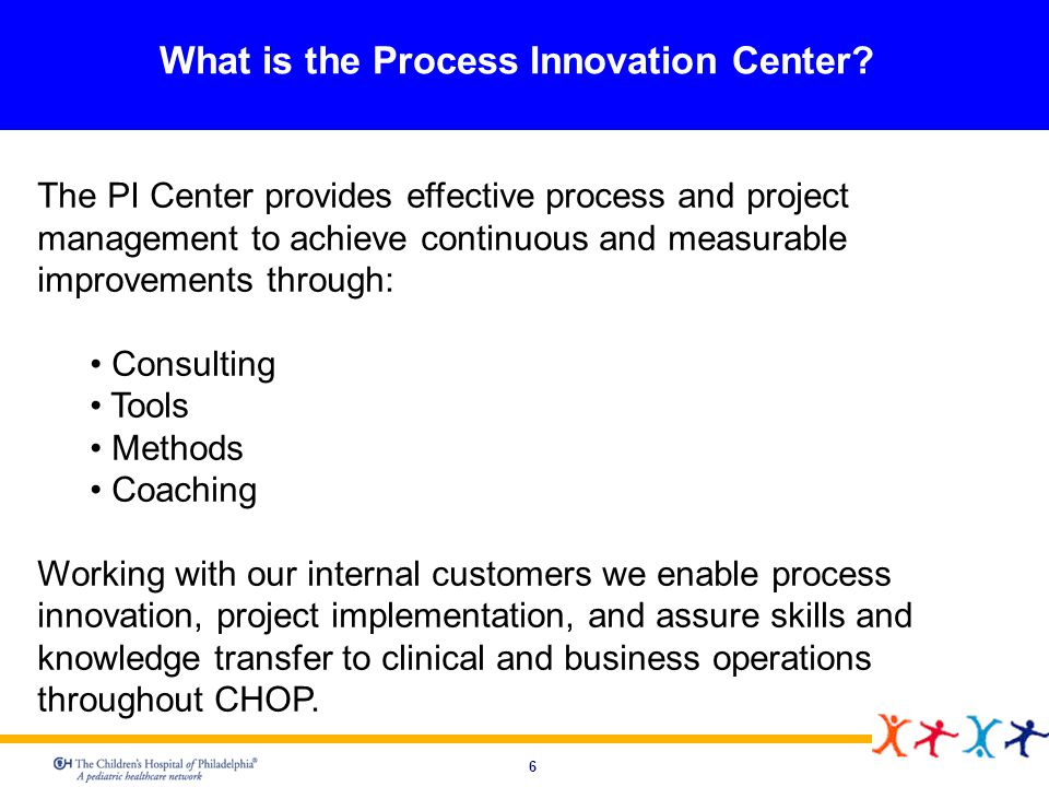 6 What is the Process Innovation Center? The PI Center provides effective process and project management to achieve continuous and measurable improvem