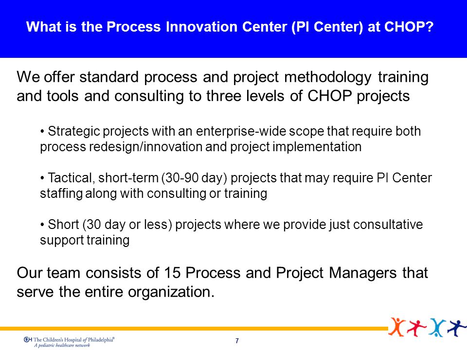 7 What is the Process Innovation Center (PI Center) at CHOP? We offer standard process and project methodology training and tools and consulting to th