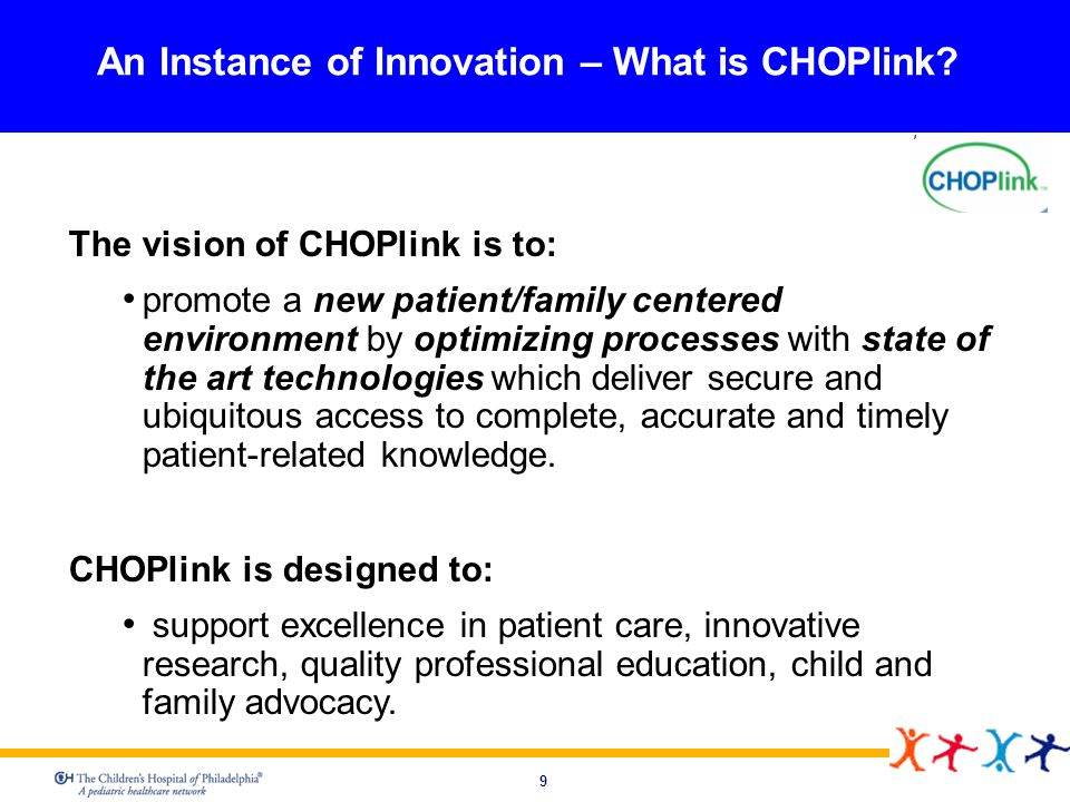 9 An Instance of Innovation – What is CHOPlink? The vision of CHOPlink is to: promote a new patient/family centered environment by optimizing processe