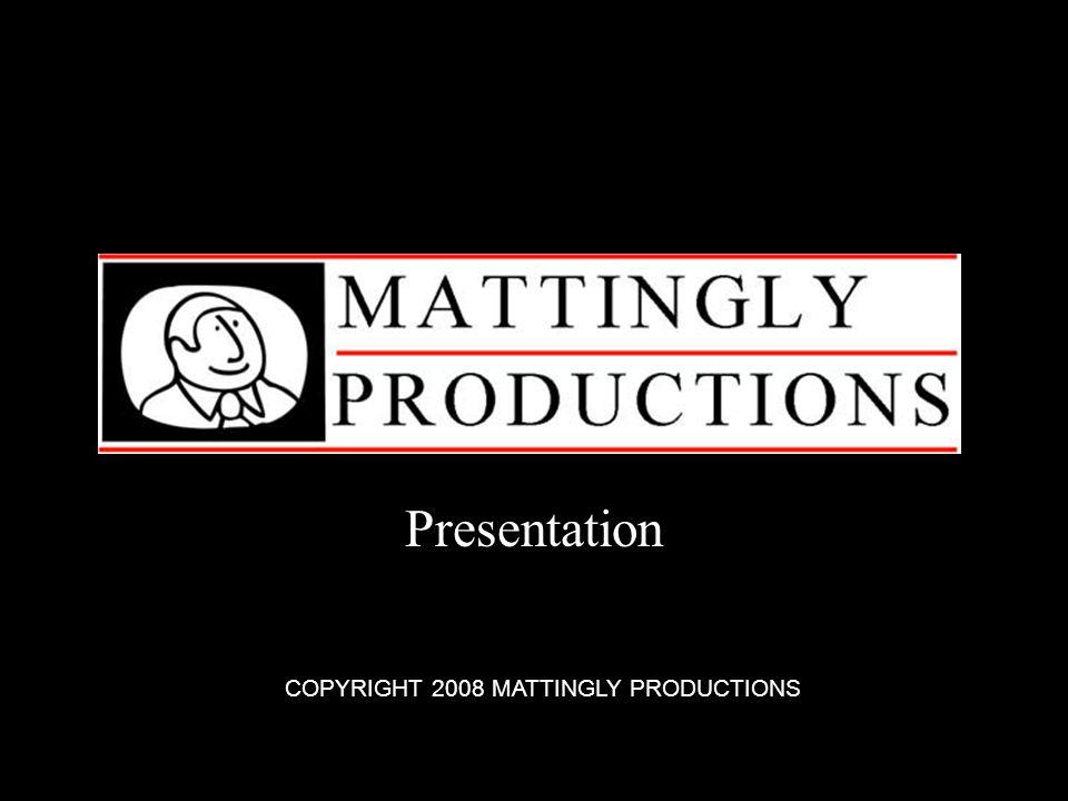 Presentation COPYRIGHT 2008 MATTINGLY PRODUCTIONS