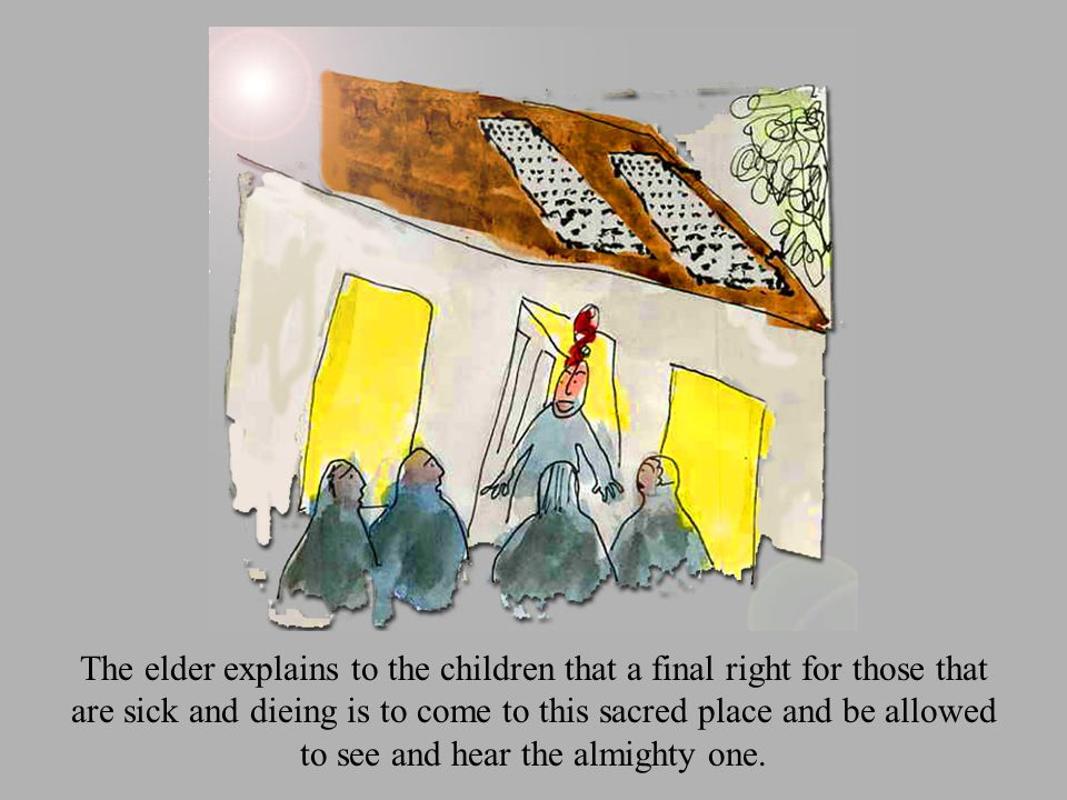 The elder explains to the children that a final right for those that are sick and dieing is to come to this sacred place and be allowed to see and hear the almighty one.