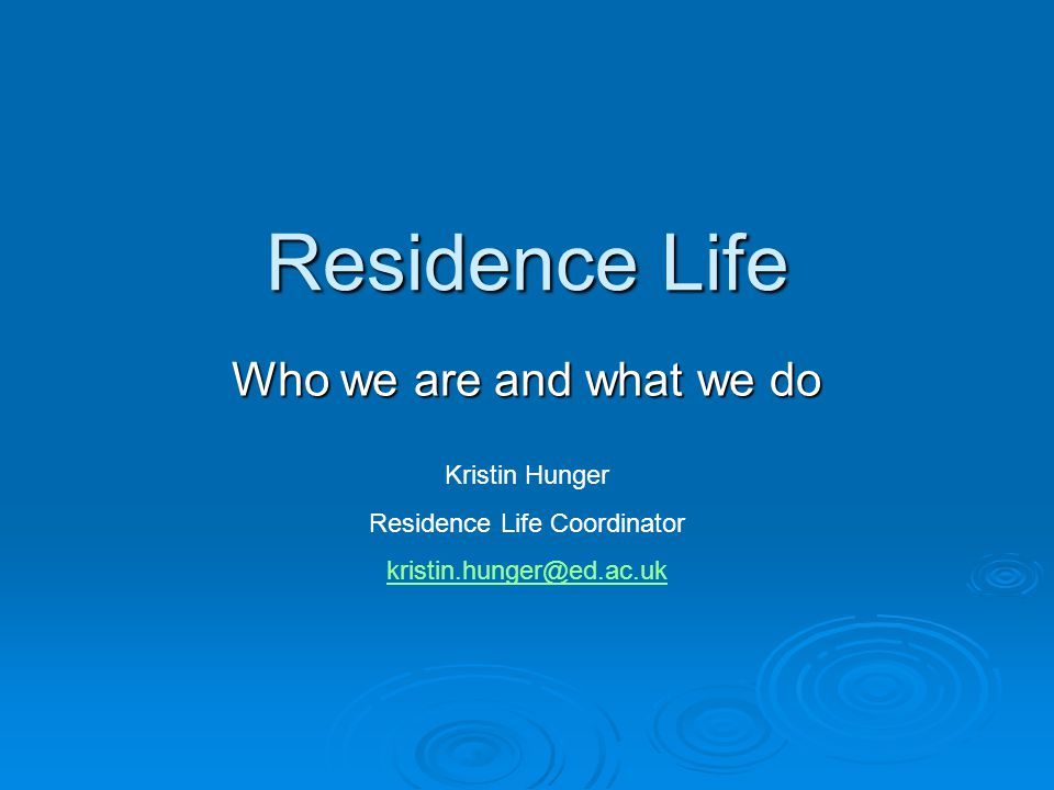 Residence Life Who we are and what we do Kristin Hunger Residence Life Coordinator kristin.hunger@ed.ac.uk