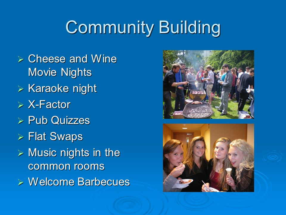 Community Building Cheese and Wine Movie Nights Cheese and Wine Movie Nights Karaoke night Karaoke night X-Factor X-Factor Pub Quizzes Pub Quizzes Flat Swaps Flat Swaps Music nights in the common rooms Music nights in the common rooms Welcome Barbecues Welcome Barbecues