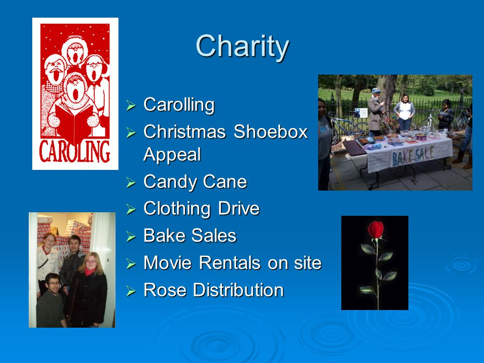 Charity Carolling Carolling Christmas Shoebox Appeal Christmas Shoebox Appeal Candy Cane Candy Cane Clothing Drive Clothing Drive Bake Sales Bake Sales Movie Rentals on site Movie Rentals on site Rose Distribution Rose Distribution