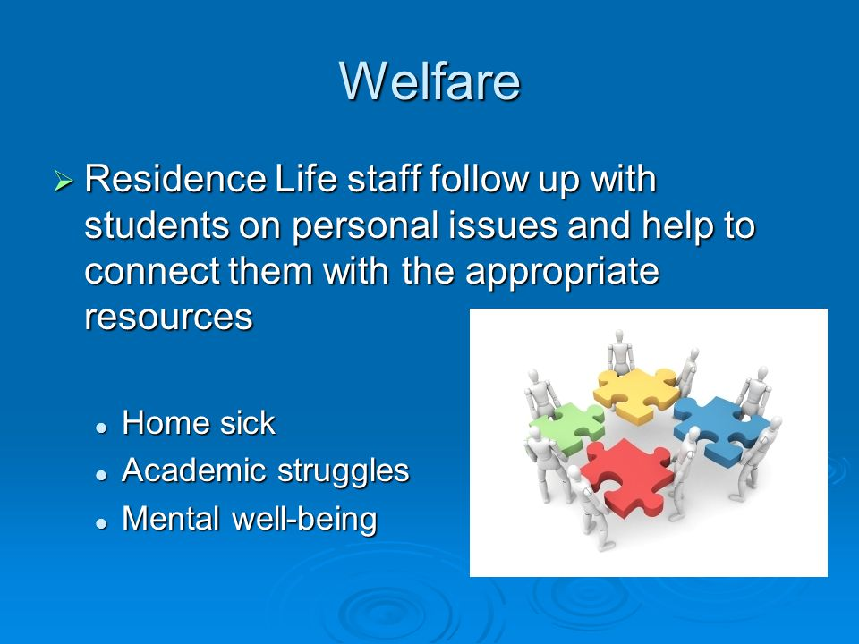 Welfare Residence Life staff follow up with students on personal issues and help to connect them with the appropriate resources Residence Life staff follow up with students on personal issues and help to connect them with the appropriate resources Home sick Home sick Academic struggles Academic struggles Mental well-being Mental well-being