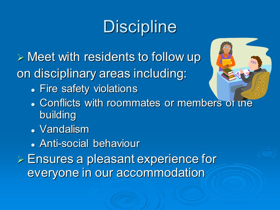 Discipline Meet with residents to follow up Meet with residents to follow up on disciplinary areas including: Fire safety violations Fire safety violations Conflicts with roommates or members of the building Conflicts with roommates or members of the building Vandalism Vandalism Anti-social behaviour Anti-social behaviour Ensures a pleasant experience for everyone in our accommodation Ensures a pleasant experience for everyone in our accommodation