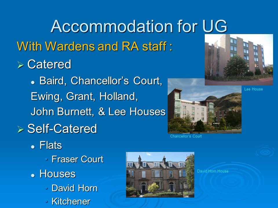 Accommodation for UG With Wardens and RA staff : Catered Catered Baird, Chancellors Court, Baird, Chancellors Court, Ewing, Grant, Holland, John Burnett, & Lee Houses Self-Catered Self-Catered Flats Flats Fraser CourtFraser Court Houses Houses David HornDavid Horn KitchenerKitchener Lee House Chancellors Court David Horn House