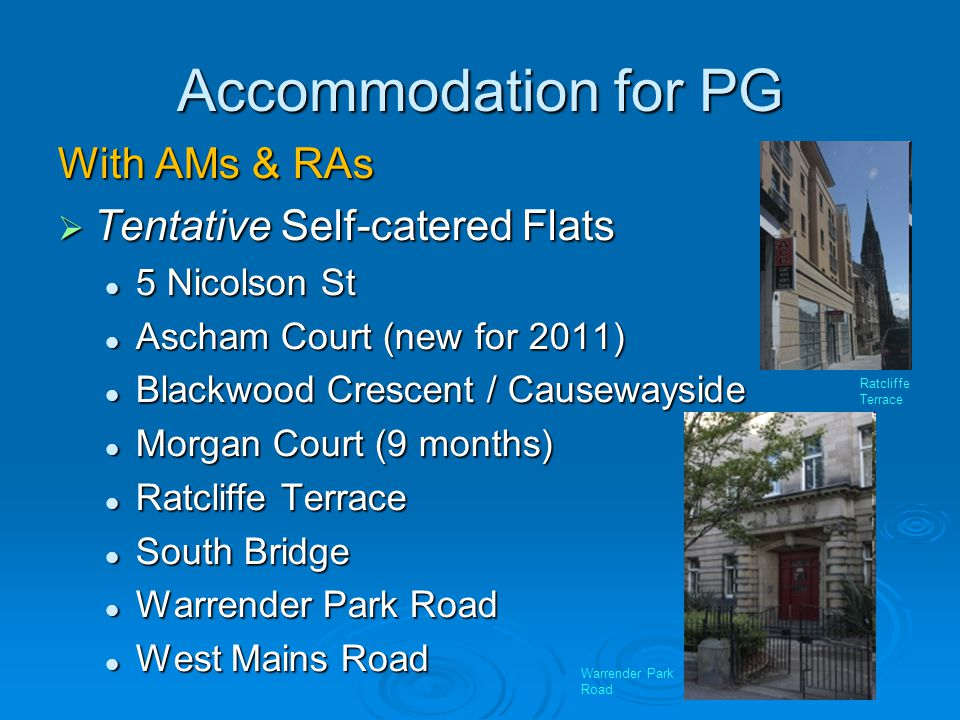 Accommodation for PG With AMs & RAs Tentative Self-catered Flats Tentative Self-catered Flats 5 Nicolson St 5 Nicolson St Ascham Court (new for 2011) Ascham Court (new for 2011) Blackwood Crescent / Causewayside Blackwood Crescent / Causewayside Morgan Court (9 months) Morgan Court (9 months) Ratcliffe Terrace Ratcliffe Terrace South Bridge South Bridge Warrender Park Road Warrender Park Road West Mains Road West Mains Road Ratcliffe Terrace Warrender Park Road
