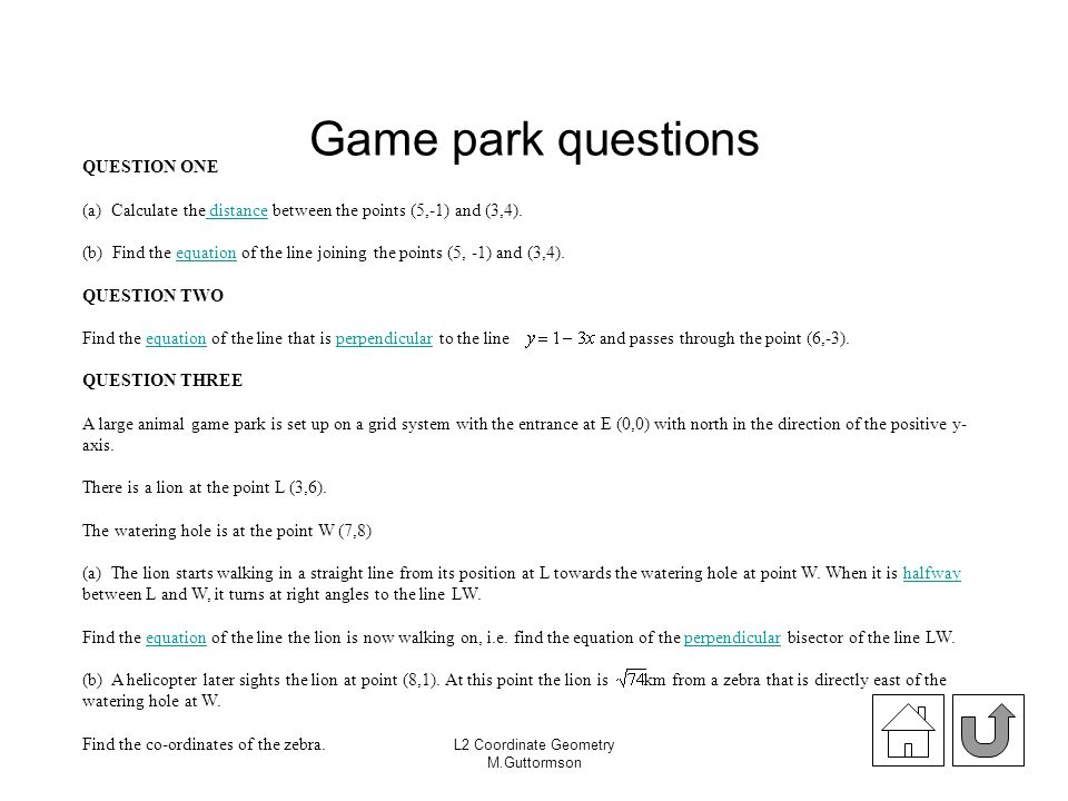 L2 Coordinate Geometry M.Guttormson Game park questions QUESTION ONE (a) Calculate the distance between the points (5,-1) and (3,4). distance (b) Find