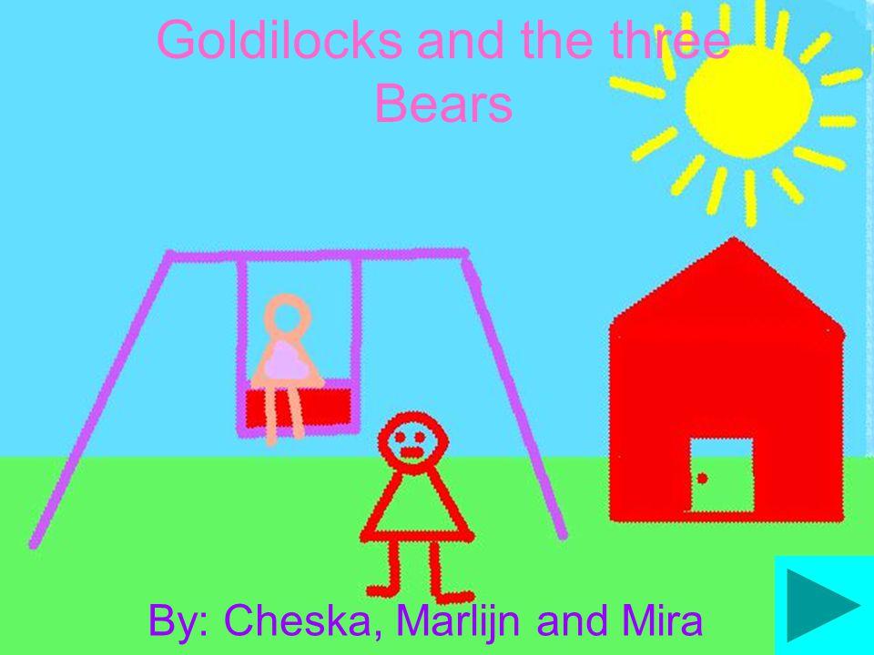 Goldilocks and the three Bears By: Cheska, Marlijn and Mira