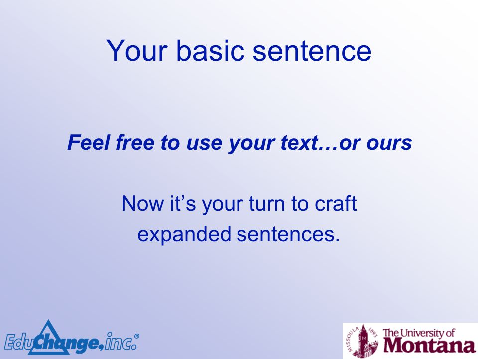 Your basic sentence Feel free to use your text…or ours Now its your turn to craft expanded sentences.