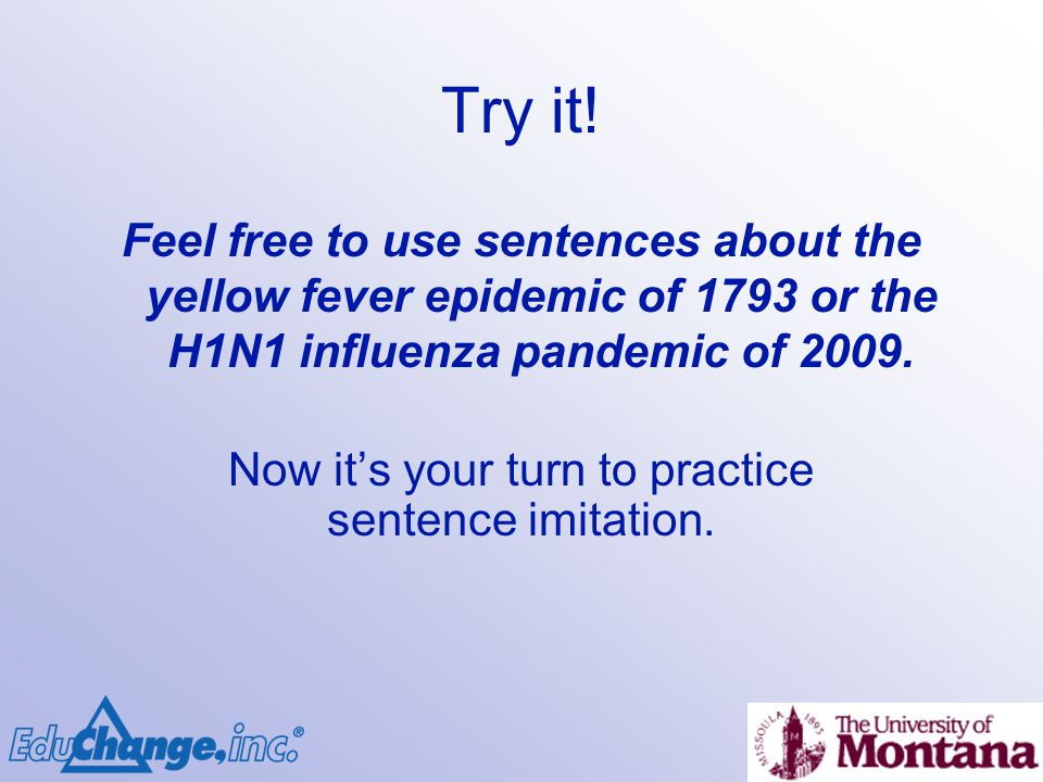 Try it! Feel free to use sentences about the yellow fever epidemic of 1793 or the H1N1 influenza pandemic of 2009. Now its your turn to practice sente