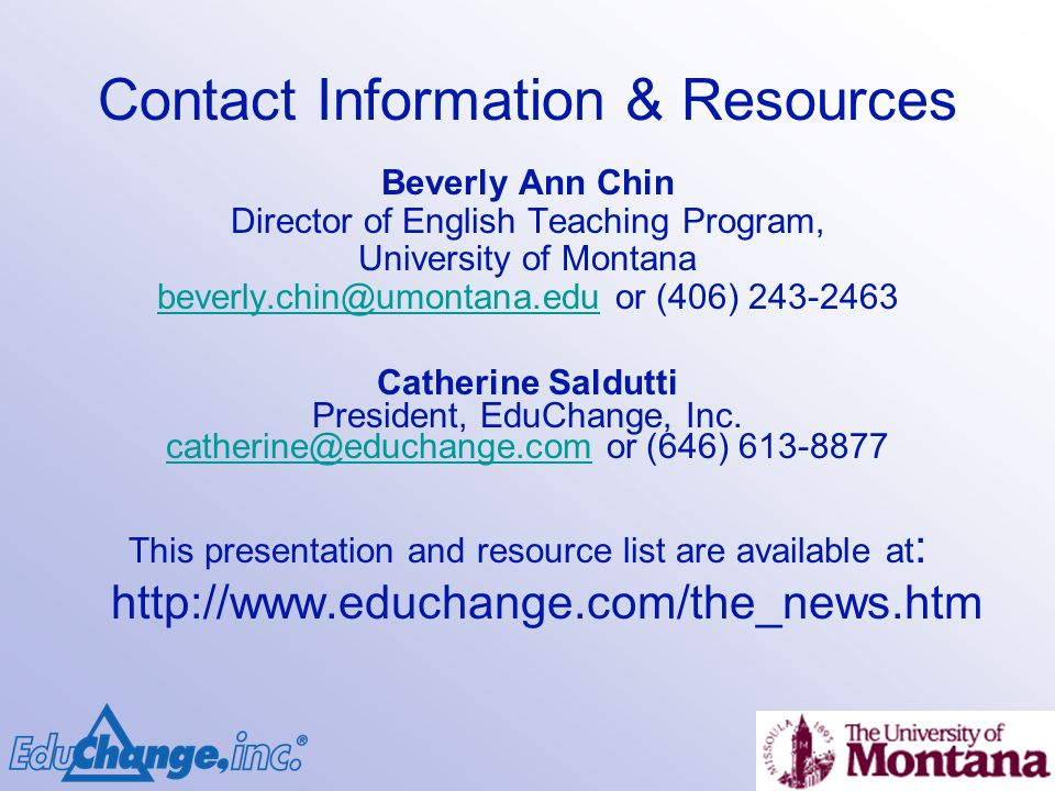 Contact Information & Resources Beverly Ann Chin Director of English Teaching Program, University of Montana beverly.chin@umontana.edubeverly.chin@umontana.edu or (406) 243-2463 Catherine Saldutti President, EduChange, Inc.