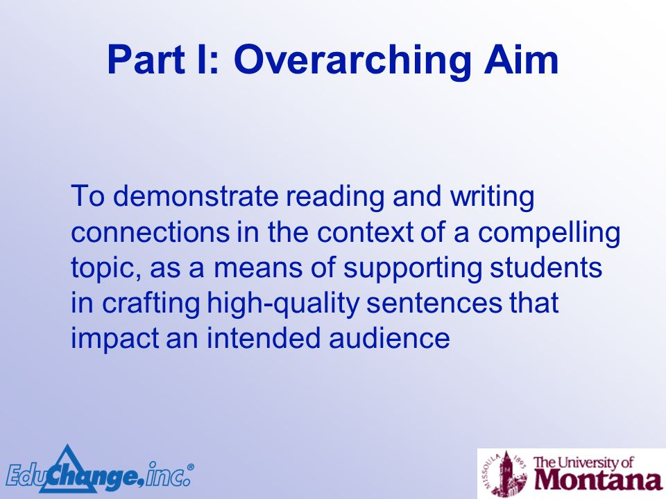 Part I: Overarching Aim To demonstrate reading and writing connections in the context of a compelling topic, as a means of supporting students in crafting high-quality sentences that impact an intended audience