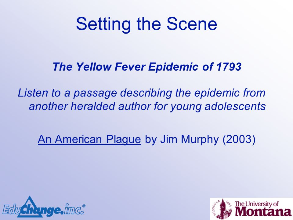 Setting the Scene The Yellow Fever Epidemic of 1793 Listen to a passage describing the epidemic from another heralded author for young adolescents An American Plague by Jim Murphy (2003)