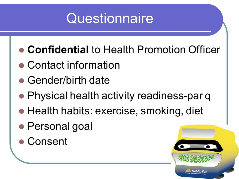 Questionnaire Confidential to Health Promotion Officer Contact information Gender/birth date Physical health activity readiness-par q Health habits: exercise, smoking, diet Personal goal Consent