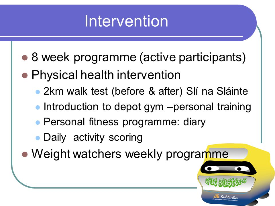 Intervention 8 week programme (active participants) Physical health intervention 2km walk test (before & after) Slí na Sláinte Introduction to depot gym –personal training Personal fitness programme: diary Daily activity scoring Weight watchers weekly programme